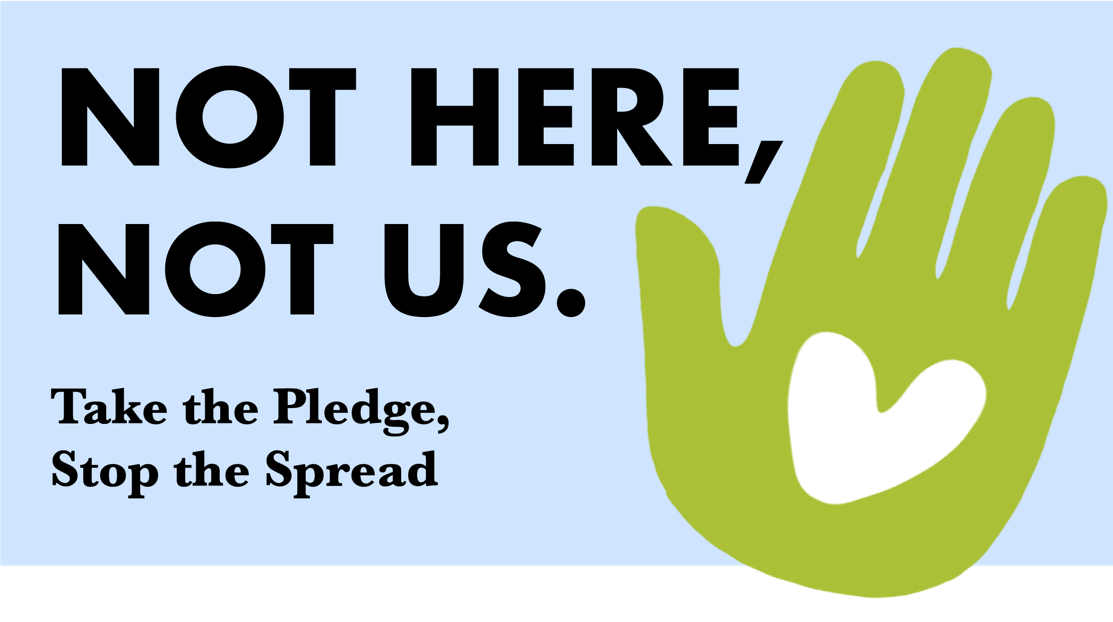 Not Here, Not Us. Take the Pledge, Stop the Spread.